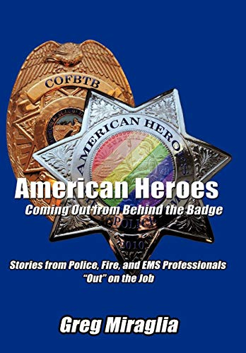 American Heroes Coming Out from Behind the Badge: Stories from Police, Fire, and EMS Professionals ...