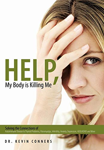 9781452085098: Help, My Body is Killing Me: Solving the Connections of Autoimmune Disease to Thyroid Problems, Fibromyalgia, Infertility, Anxiety, Depression, ADD/ADHD and More