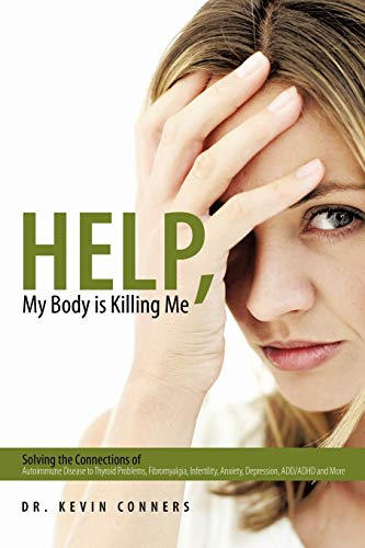 9781452085104: Help, My Body Is Killing Me: Solving The Connections Of Autoimmune Disease To Thyroid Problems, Fibromyalgia, Infertility, Anxiety, Depression, Add/Adhd And More