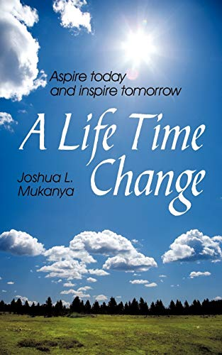 A Life Time Change: Aspire Today and Inspire Tomorrow: Joshua L. Mukanya