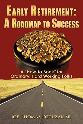 Early Retirement: A Roadmap to Success: A: Joe Thomas Potuzak