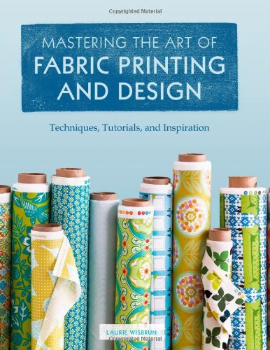 9781452101156: Mastering the Art of Fabric Printing and Design: Techniques, Tutorials, and Inspiration