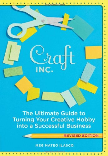 Craft, Inc.: The Ultimate Guide to Turning Your Creative Hobby Into a Successful Business: Ilasco, ...