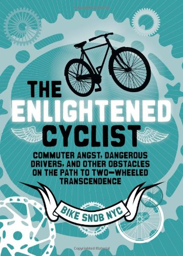 The Enlightened Cyclist: Commuter Angst, Dangerous Drivers, and Other Obstacles on the Path to ...