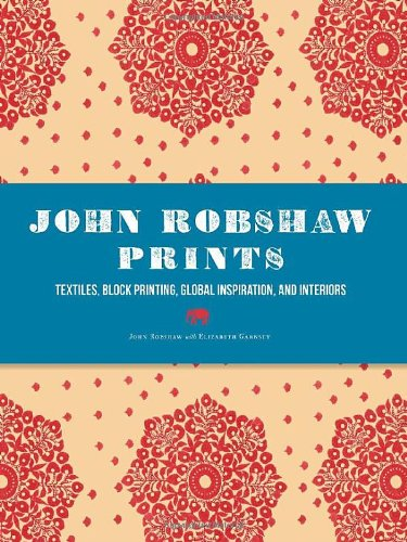 9781452105055: John Robshaw Prints: Textiles, Block Printing, Global Inspiration, and Interiors