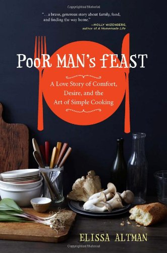 Poor Man's Feast: A Love Story of Comfort, Desire, and the Art of Simple Cooking: Altman, ...