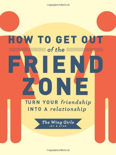 9781452109183: How to Get Out of the Friend Zone: Turn Your Friendship into a Relationship