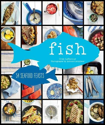 Fish: 54 Seafood Feasts: Cree LeFavour
