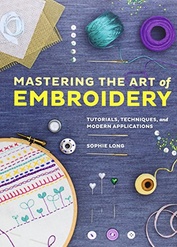 Mastering the Art of Embroidery: Tutorials, Techniques,: Sophie Long