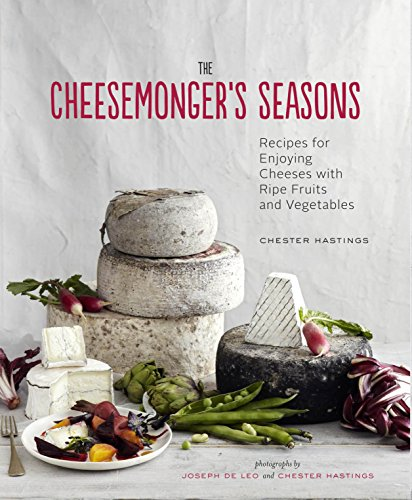 The Cheesemonger's Seasons: Recipes for Enjoying Cheeses with Ripe Fruits and Vegetables (...