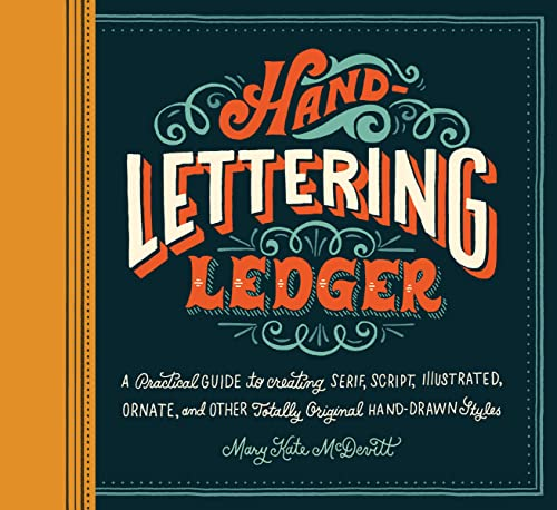 Hand-Lettering Ledger: A Practical Guide To Creating Serif, Script, Illustrated, Ornate, And Othe...