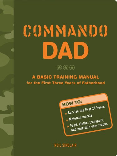 Commando Dad: A Basic Training Manual for the First Three Years of Fatherhood: Sinclair, Neil