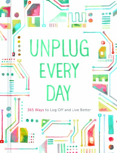 9781452128955: Unplug Every Day: 365 Ways to Log Off and Live Better