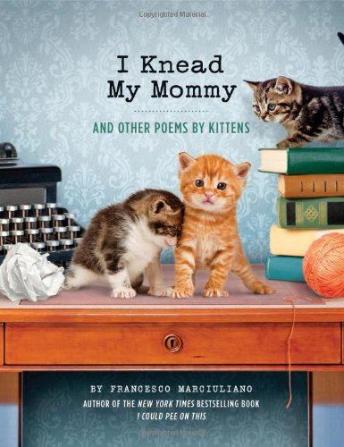 I Knead My Mommy: And Other Poems by Kittens: Marciuliano, Francesco