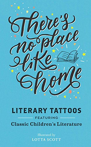 There Is No Place Like Home: Literary Tattoos from Classic Childrens Literature 9781452151984 Featuring quotes from the beloved classics of children's literature—Anne of Green Gables, Peter Pan, Alice's Adventures in Wonderland, a
