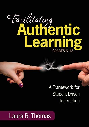 9781452216485: Facilitating Authentic Learning, Grades 6-12: A Framework for Student-Driven Instruction
