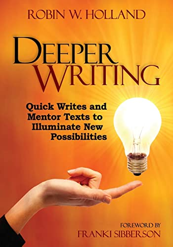 Deeper Writing: Quick Writes and Mentor Texts to Illuminate New Possibilities: Holland, Robin W.