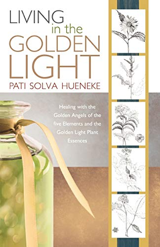9781452500690: Living in the Golden Light: Healing with the Golden Angels of the Five Elements and the Golden Light Plant Essences.