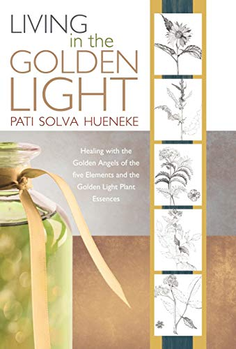9781452500713: Living in the Golden Light: Healing with the Golden Angels of the Five Elements and the Golden Light Plant Essences.