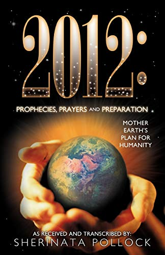 9781452500768: 2012: Prophecies, Prayers and Preparation: Mother Earth's Plan for Humanity