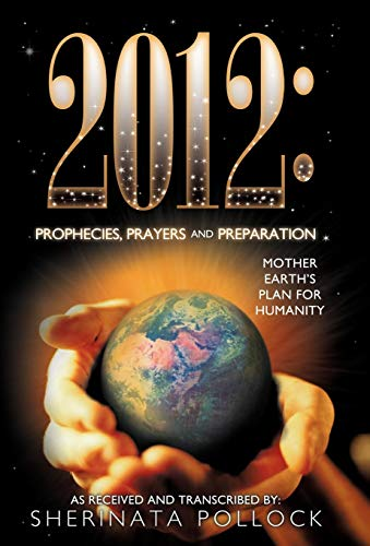 9781452500775: 2012: Prophecies, Prayers and Preparation: Mother Earth's Plan for Humanity