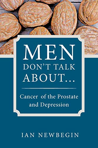 Men Dont Talk about .: Cancer of the Prostate and Depression: Ian Newbegin