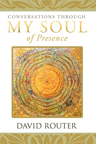 Conversations Through My Soul of Presence: David Router
