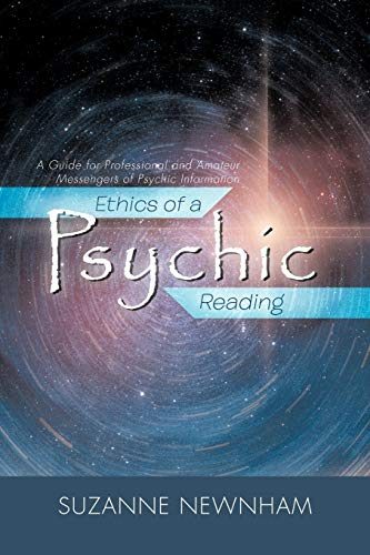 Ethics of a Psychic Reading: A Guide for Professional and Amateur Messengers of Psychic Information...
