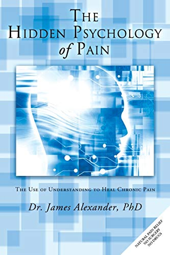 9781452506807: The Hidden Psychology of Pain: The Use of Understanding to Heal Chronic Pain