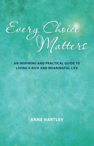 9781452510354: Every Choice Matters: An Inspiring and Practical Guide to Living a Rich and Meaningful Life