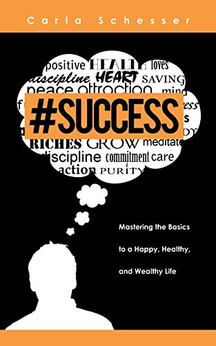 Success: Mastering the Basics to a Happy, Healthy, and Wealthy Life: Carla Schesser