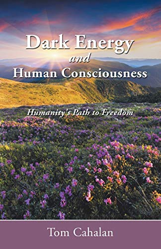 Dark Energy and Human Consciousness: Humanity's Path to Freedom: Cahalan, Tom
