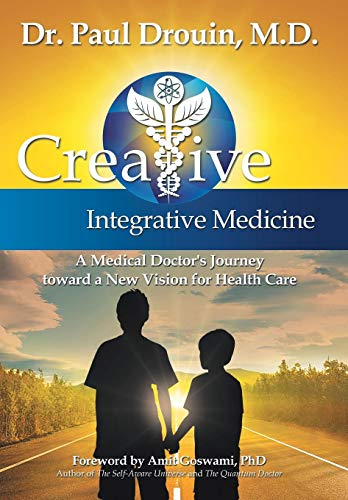 Creative Integrative Medicine: A Medical Doctor's Journey Toward a New Vision for Health Care:...