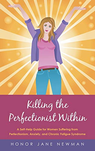 9781452529523: Killing the Perfectionist Within: A Self-Help Guide for Women Suffering from Perfectionism, Anxiety, and Chronic Fatigue Syndrome