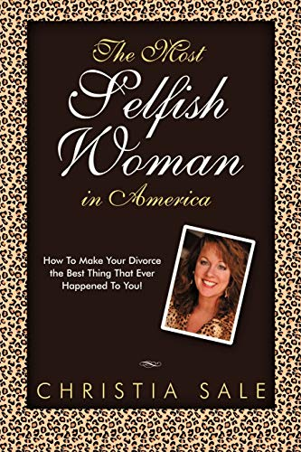9781452532134: The Most Selfish Woman in America: How to Make Your Divorce the Best Thing That Ever Happened to You!