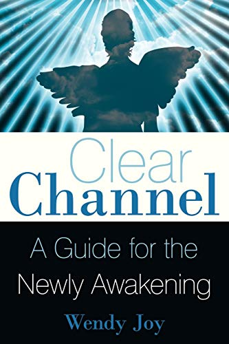 Clear Channel: A Guide For The Newly Awakening: Joy, Wendy