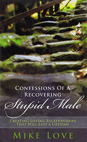 Confessions of a Recovering Stupid Male: Creating Loving Relationships That Will Last a Lifetime: ...