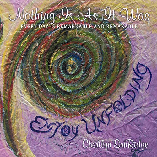 Nothing Is as It Was: Every Day Is Remarkable and Remakable: Cherilyn SunRidge