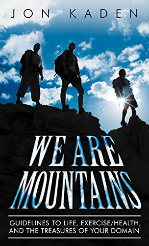 We Are Mountains Guidelines to Life, ExerciseHealth, and the Treasures of Your Domain: Jon Kaden