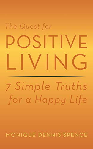 The Quest for Positive Living: 7 Simple Truths for a Happy Life: Monique Dennis Spence