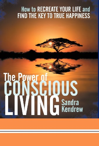 The Power of Conscious Living: How to Recreate Your Life and Find the Key to True Happiness: Sandra...