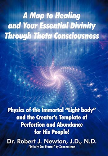9781452544618: A Map to Healing and Your Essential Divinity Through Theta Consciousness: The Physics of the Immortal Light Body and the Creator's Template of Per