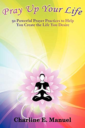 Pray Up Your Life 50 Powerful Prayer Practices to Help You Create the Life You Desire: Charline E. ...