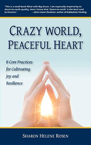 Crazy World, Peaceful Heart: 6 Core Practices for Cultivating Joy and Resilience: Rosen, Sharon ...