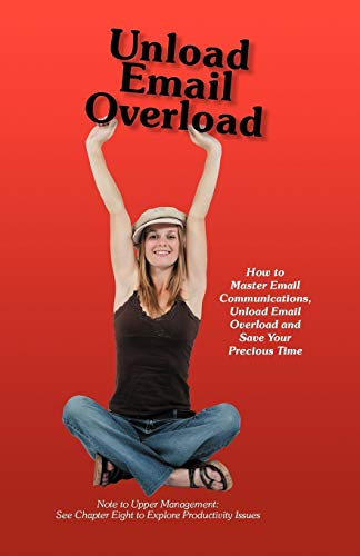 9781452552248: Unload Email Overload: How to Master Email Communications, Unload Email Overload and Save Your Precious Time