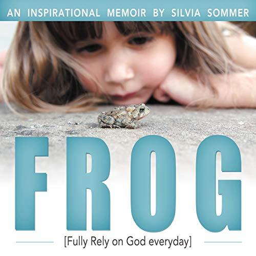 Frog: An Inspirational Memoir [Fully Rely on God Everyday]: Sommer, Silvia