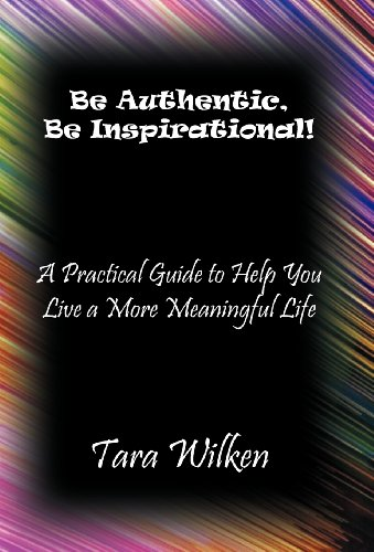 Be Authentic, Be Inspirational A Practical Guide to Help You Live a More Meaningful Life: Tara ...