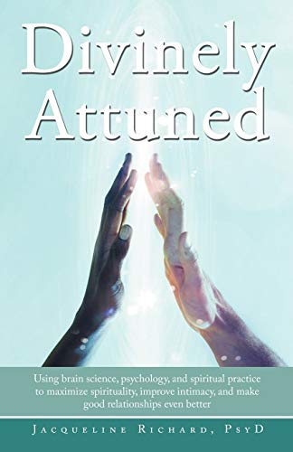 9781452559896: Divinely Attuned: Using brain science, psychology, and spiritual practice to maximize spirituality, improve intimacy, and make good relationships even better