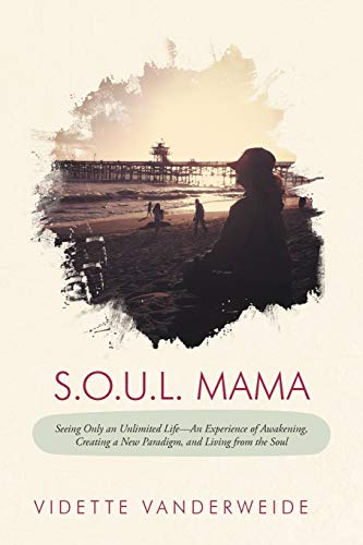 9781452560168: S.O.U.L. Mama: Seeing Only an Unlimited Life-An Experience of Awakening, Creating a New Paradigm, and Living from the Soul