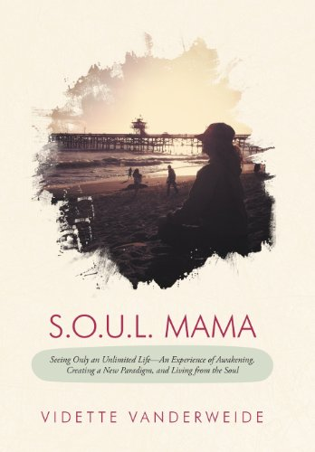 9781452560182: S.O.U.L. Mama: Seeing Only an Unlimited Life-An Experience of Awakening, Creating a New Paradigm, and Living from the Soul